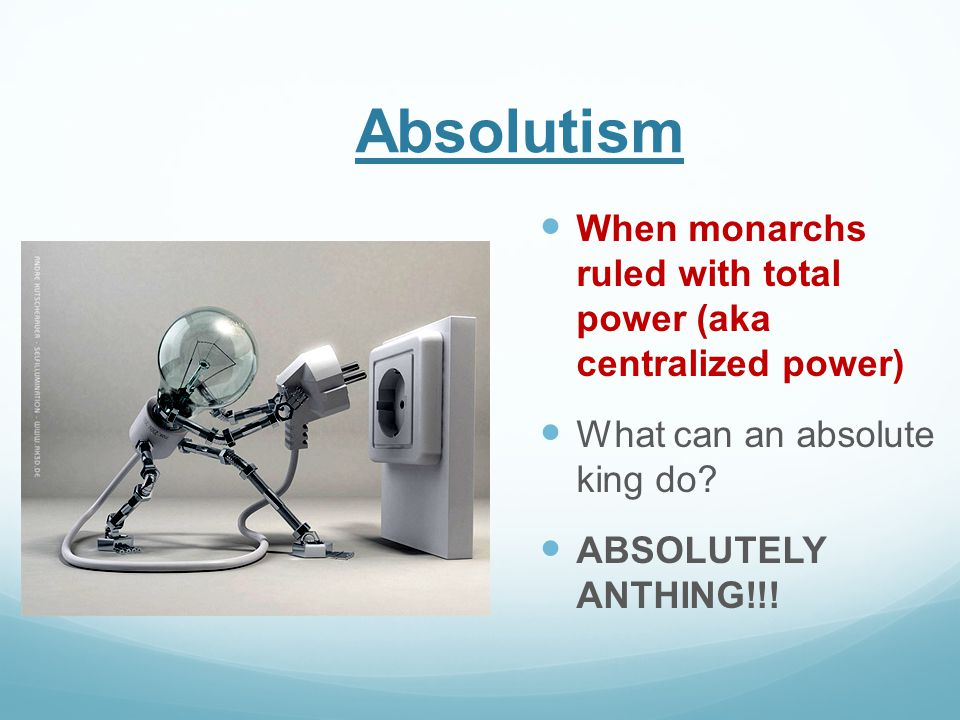 Absolutism When monarchs ruled with total power (aka centralized power) What can an absolute king do? ABSOLUTELY ANTHING!!!