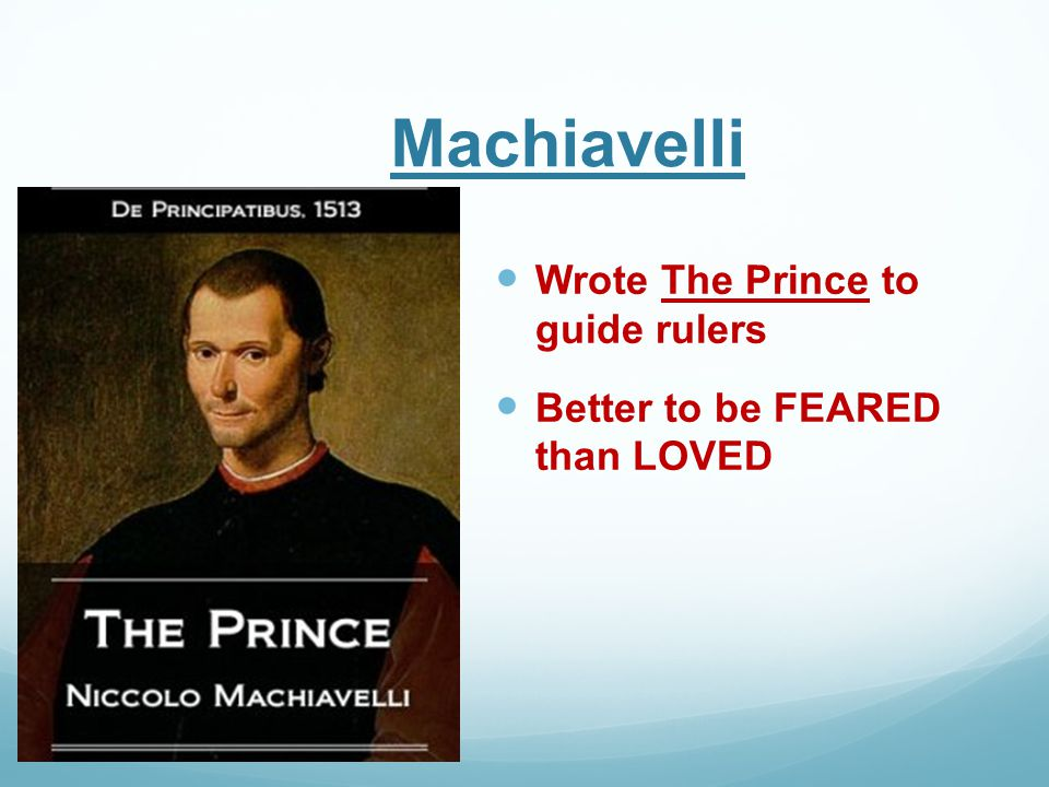 Machiavelli Wrote The Prince to guide rulers Better to be FEARED than LOVED