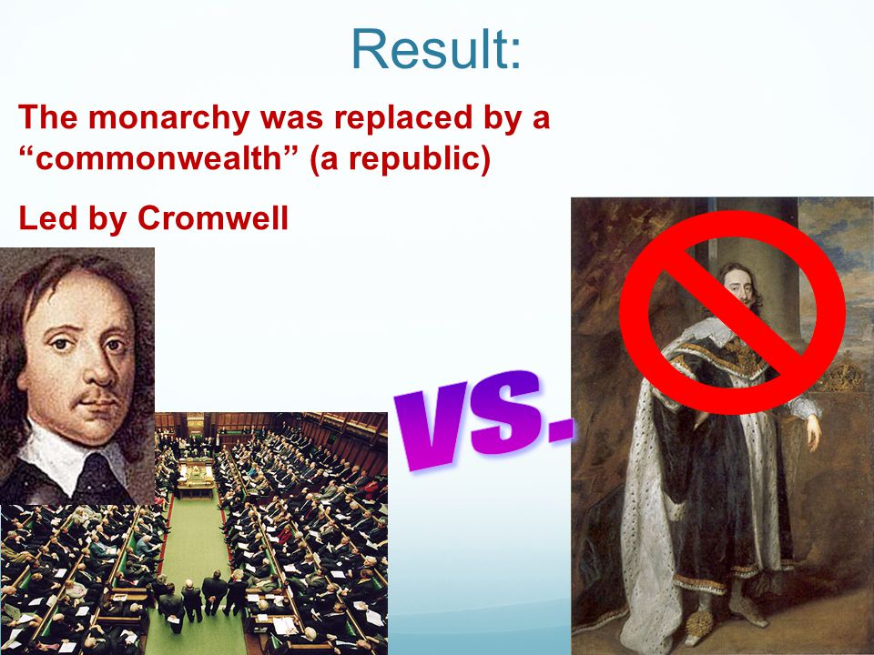 "Result: The monarchy was replaced by a ""commonwealth"" (a republic) Led by Cromwell"
