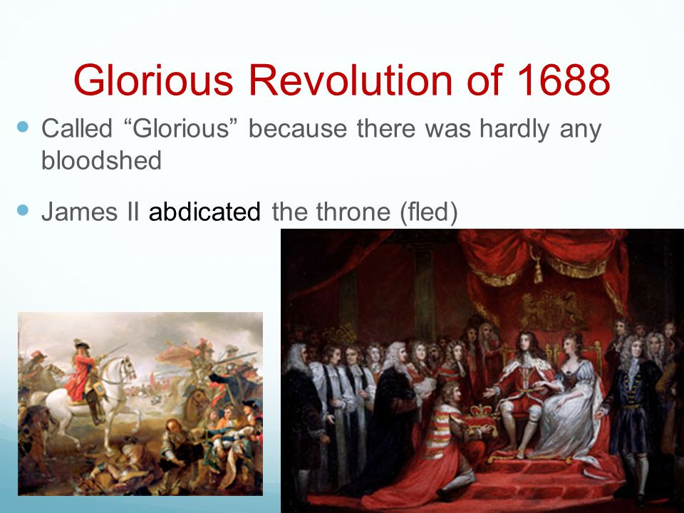 "Glorious Revolution of 1688 Called ""Glorious"" because there was hardly any bloodshed James II abdicated the throne (fled)"