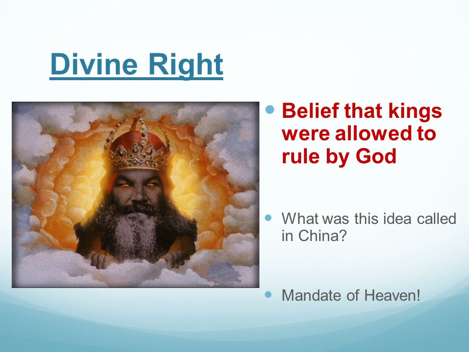 Divine Right Belief that kings were allowed to rule by God What was this idea called in China? Mandate of Heaven!