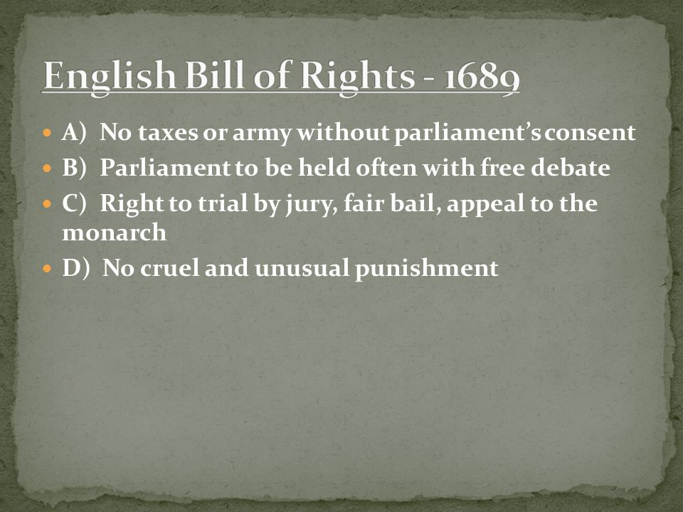 A) No taxes or army without parliament's consent B) Parliament to be held often with free debate C) Right to trial by jury, fair bail, appeal to the monarch D) No cruel and unusual punishment