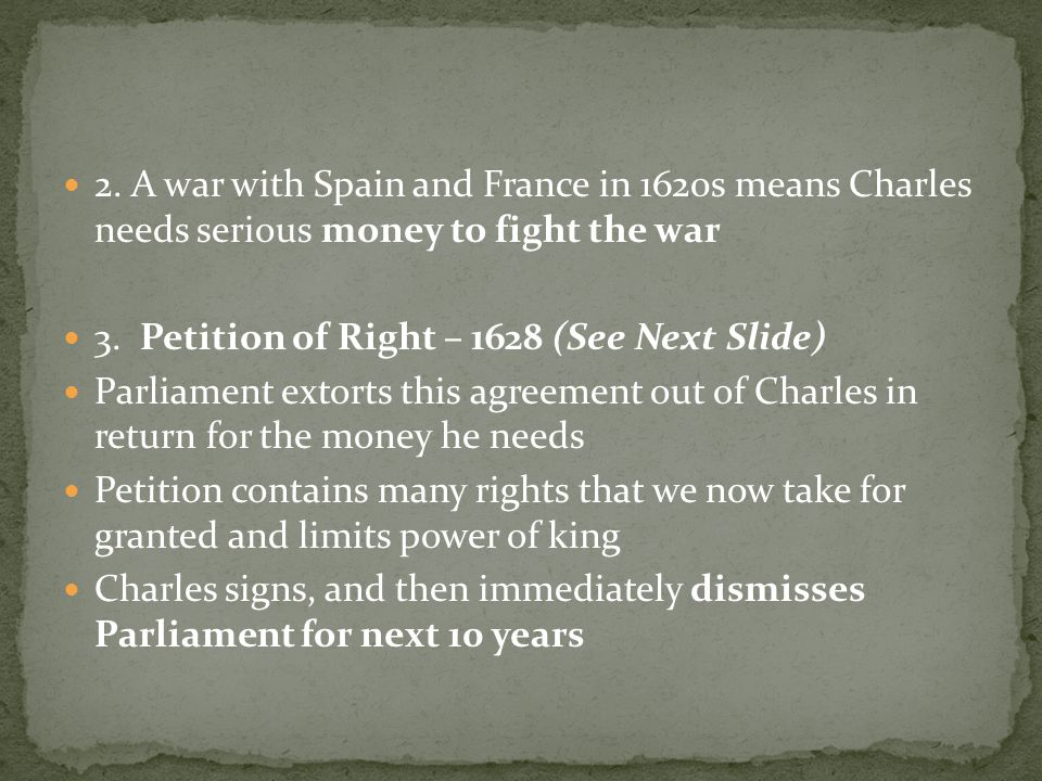2. A war with Spain and France in 1620s means Charles needs serious money to fight the war 3.