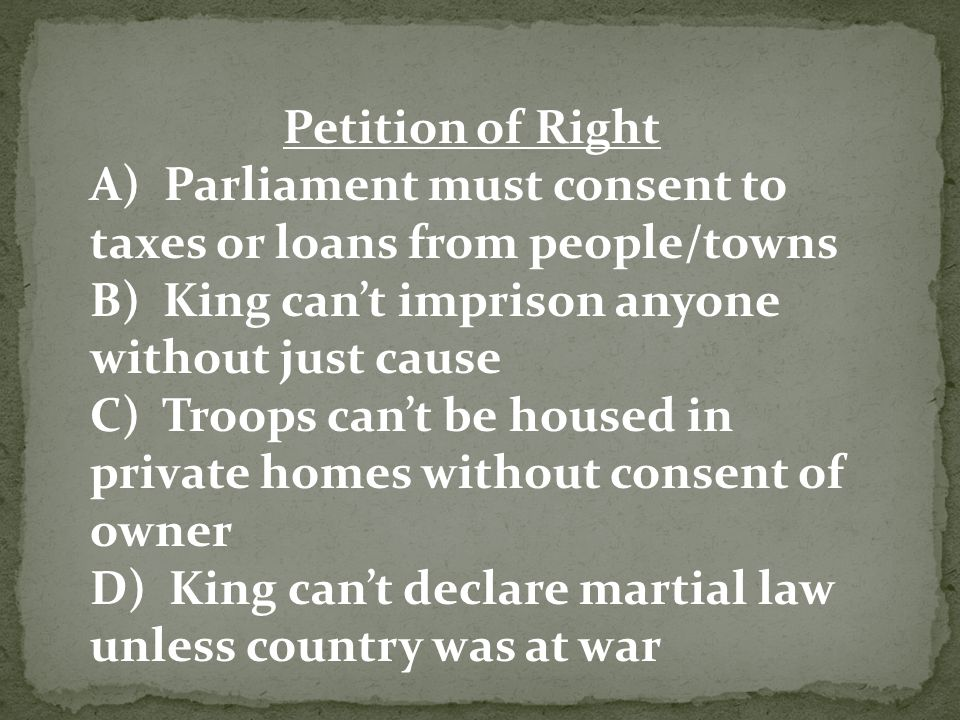 Petition of Right A) Parliament must consent to taxes or loans from people/towns B) King can't imprison anyone without just cause C) Troops can't be housed in private homes without consent of owner D) King can't declare martial law unless country was at war