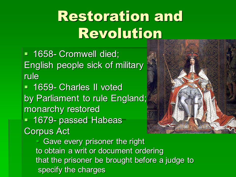 Restoration and Revolution  1658- Cromwell died; English people sick of military rule  1659- Charles II voted by Parliament to rule England; monarch