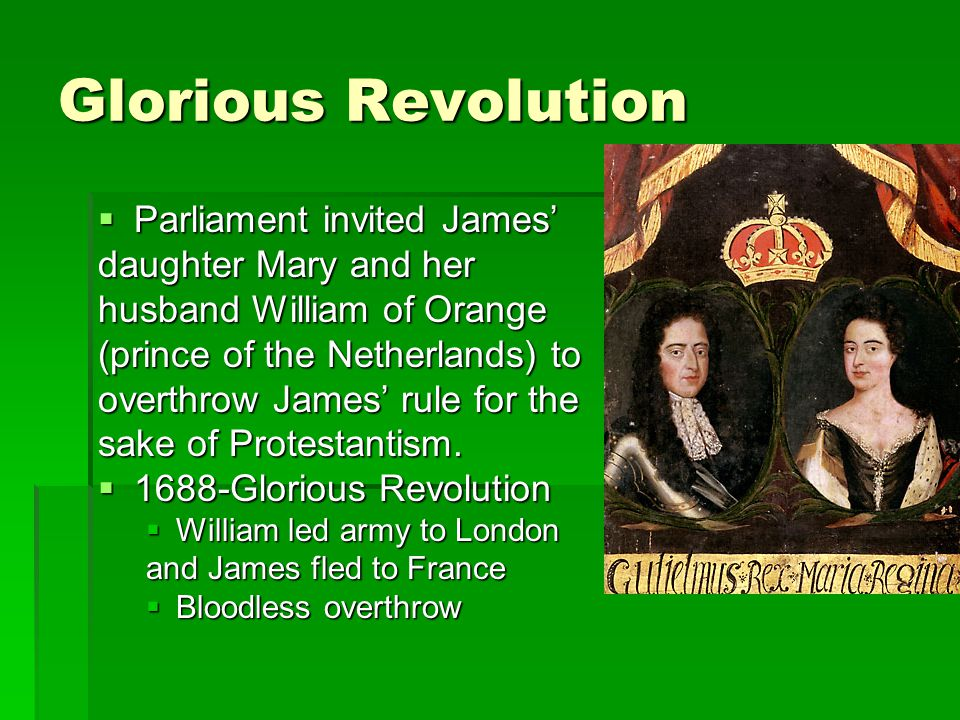 Glorious Revolution  Parliament invited James' daughter Mary and her husband William of Orange (prince of the Netherlands) to overthrow James' rule f