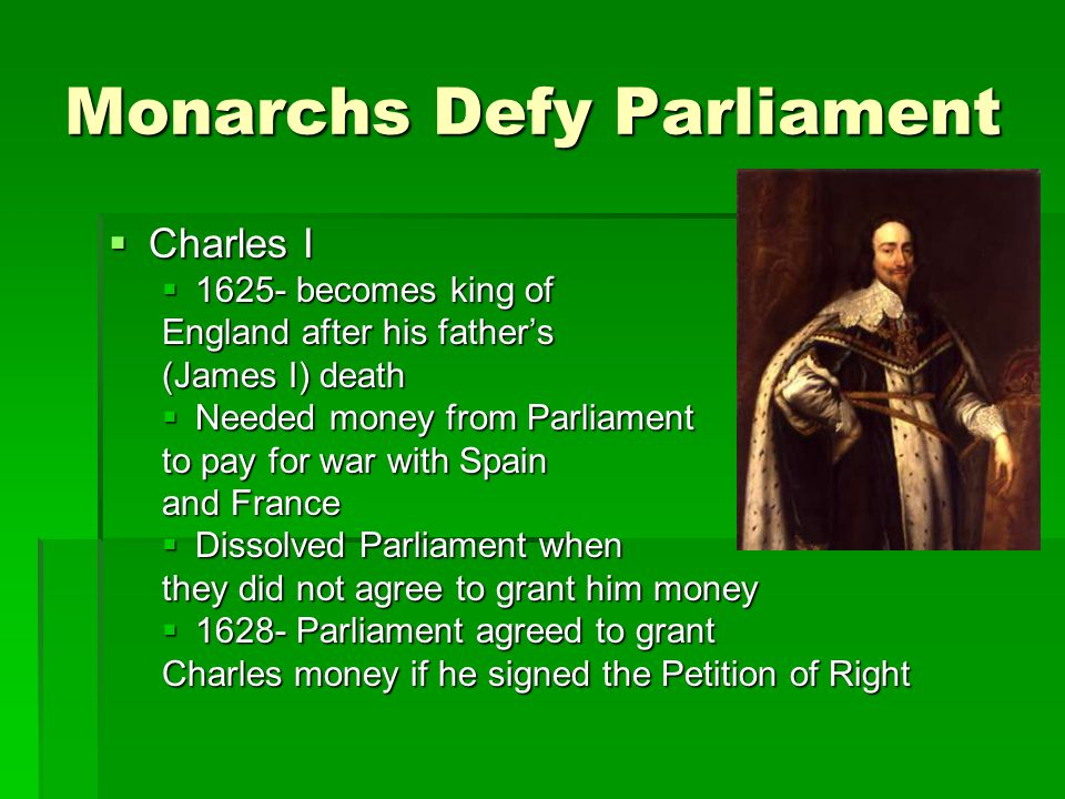 Monarchs Defy Parliament  Charles I  1625- becomes king of England after his father's (James I) death  Needed money from Parliament to pay for war