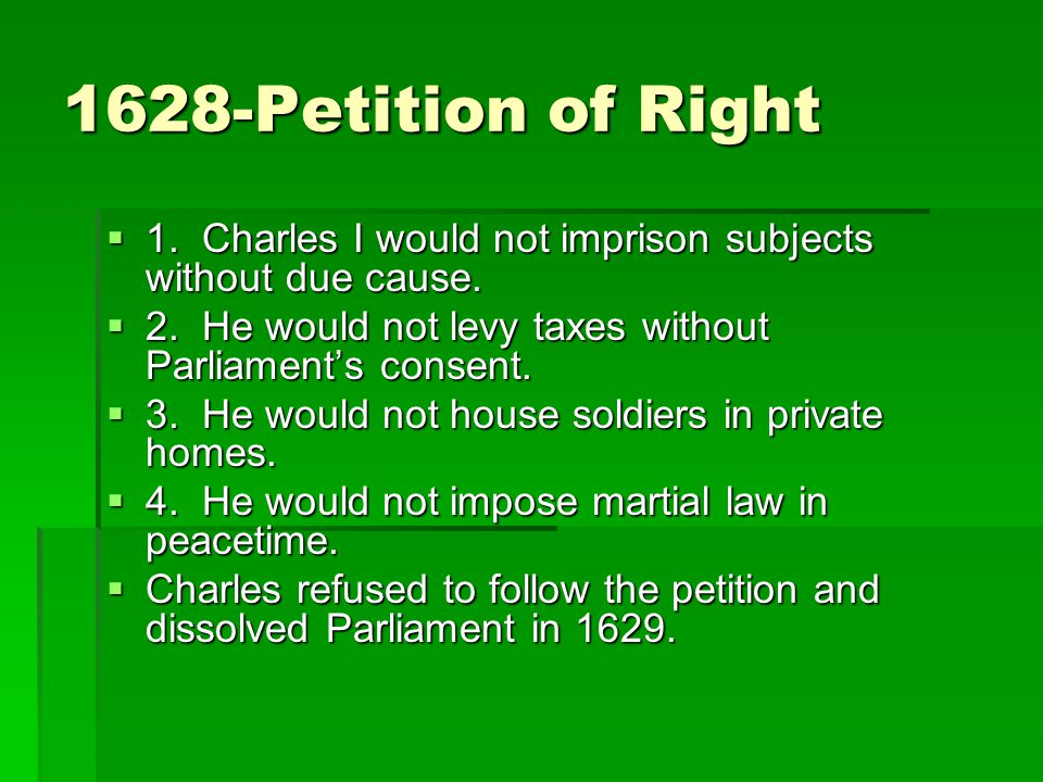 1628-Petition of Right  1. Charles I would not imprison subjects without due cause.  2. He would not levy taxes without Parliament's consent.  3. H