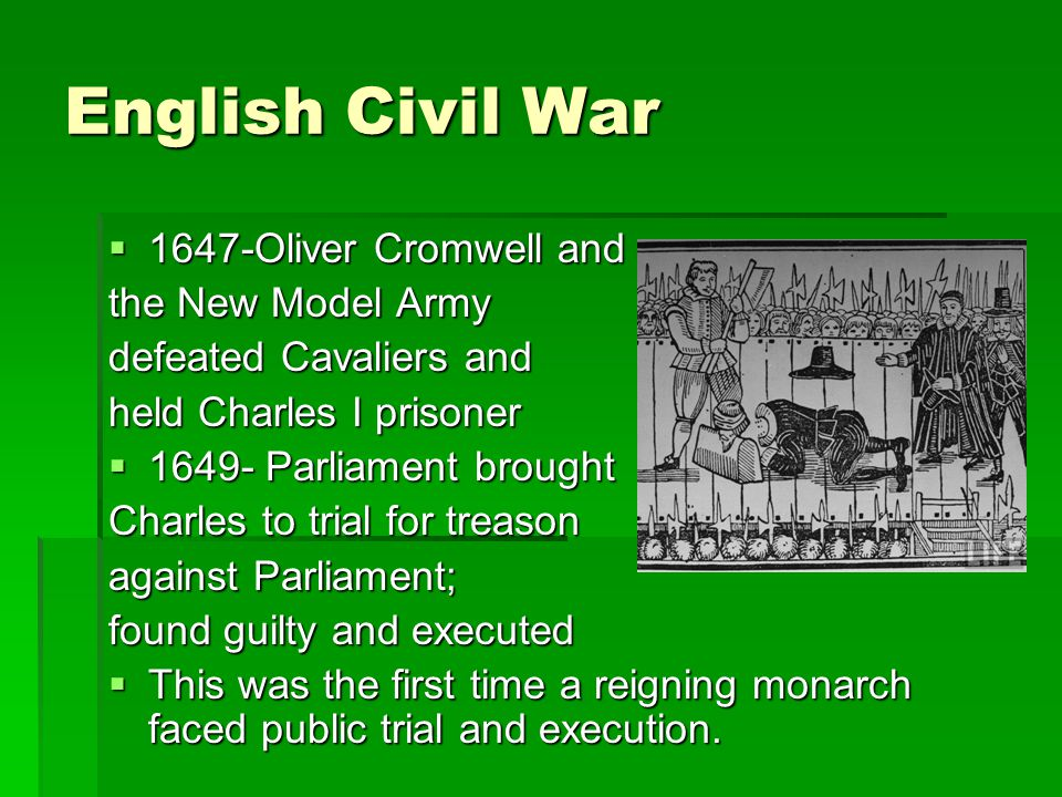 English Civil War  1647-Oliver Cromwell and the New Model Army defeated Cavaliers and held Charles I prisoner  1649- Parliament brought Charles to t
