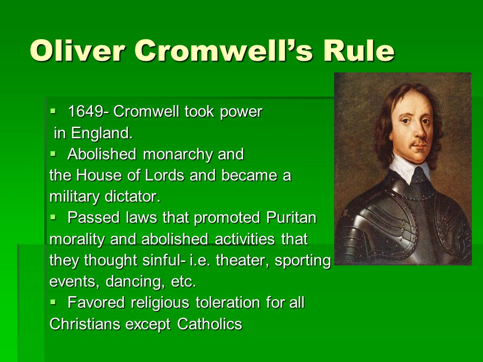 Oliver Cromwell's Rule  1649- Cromwell took power in England. in England.  Abolished monarchy and the House of Lords and became a military dictator.