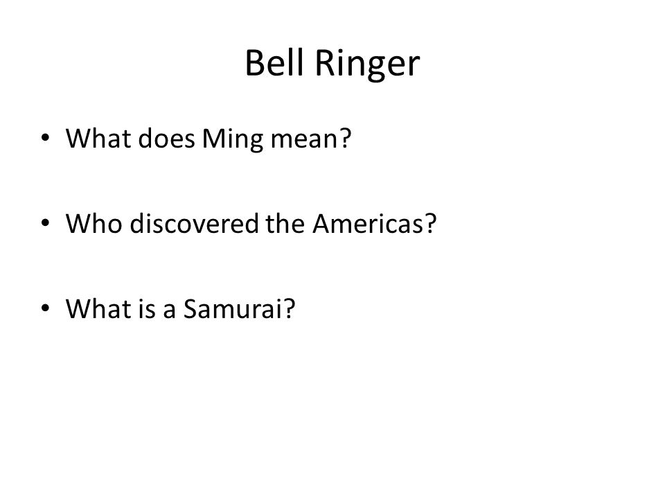 Bell Ringer What does Ming mean? Who discovered the Americas? What is a Samurai?