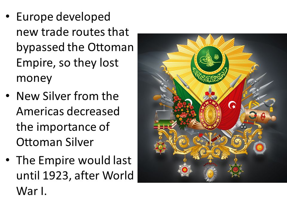 Europe developed new trade routes that bypassed the Ottoman Empire, so they lost money New Silver from the Americas decreased the importance of Ottoman Silver The Empire would last until 1923, after World War I.