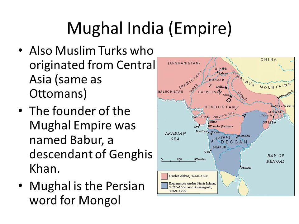 Mughal India (Empire) Also Muslim Turks who originated from Central Asia (same as Ottomans) The founder of the Mughal Empire was named Babur, a descendant of Genghis Khan.