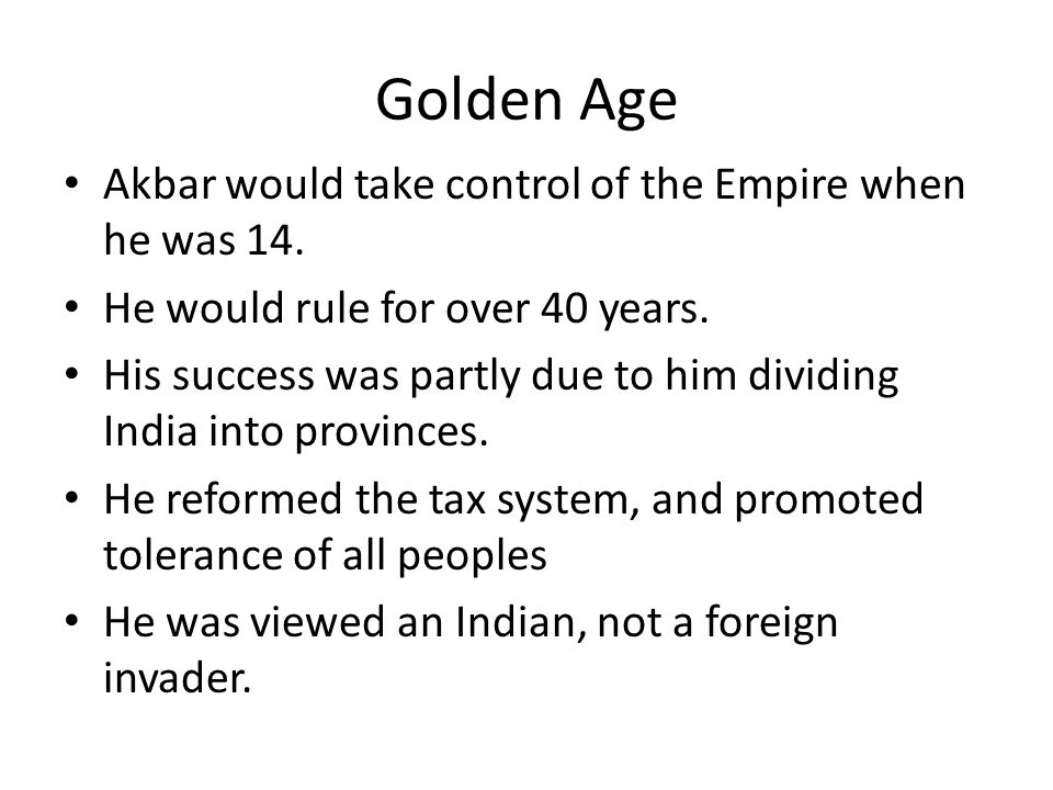 Golden Age Akbar would take control of the Empire when he was 14. He would rule for over 40 years. His success was partly due to him dividing India in