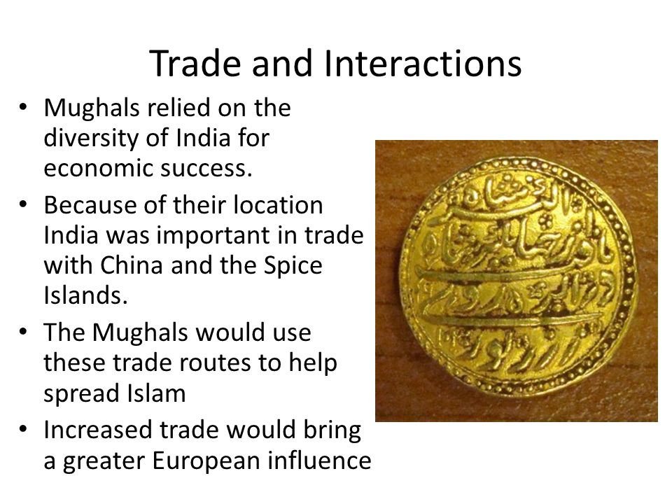 Trade and Interactions Mughals relied on the diversity of India for economic success. Because of their location India was important in trade with Chin