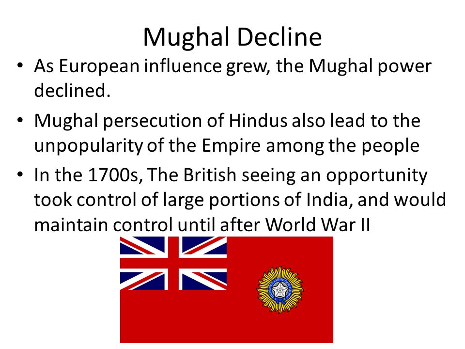Mughal Decline As European influence grew, the Mughal power declined. Mughal persecution of Hindus also lead to the unpopularity of the Empire among t
