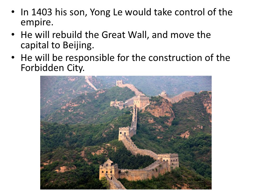 In 1403 his son, Yong Le would take control of the empire. He will rebuild the Great Wall, and move the capital to Beijing. He will be responsible for