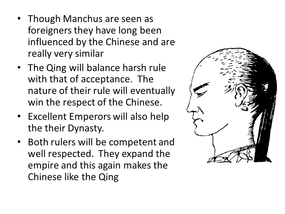 Though Manchus are seen as foreigners they have long been influenced by the Chinese and are really very similar The Qing will balance harsh rule with that of acceptance.