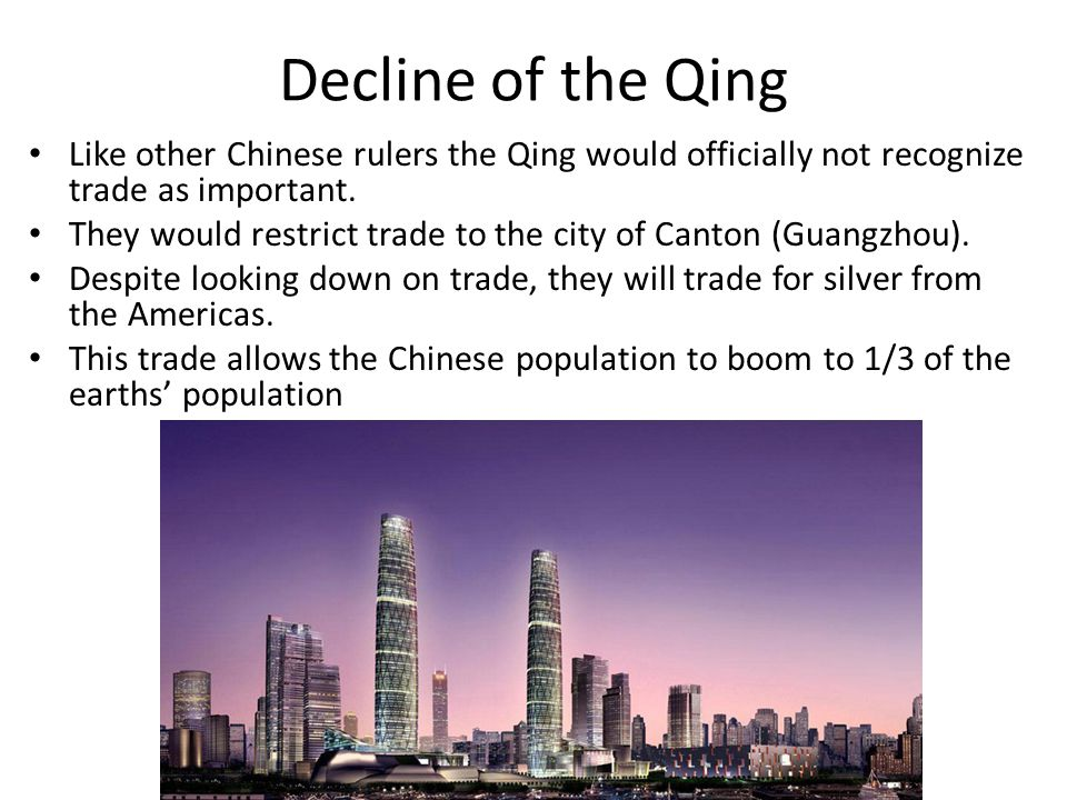 Decline of the Qing Like other Chinese rulers the Qing would officially not recognize trade as important. They would restrict trade to the city of Can