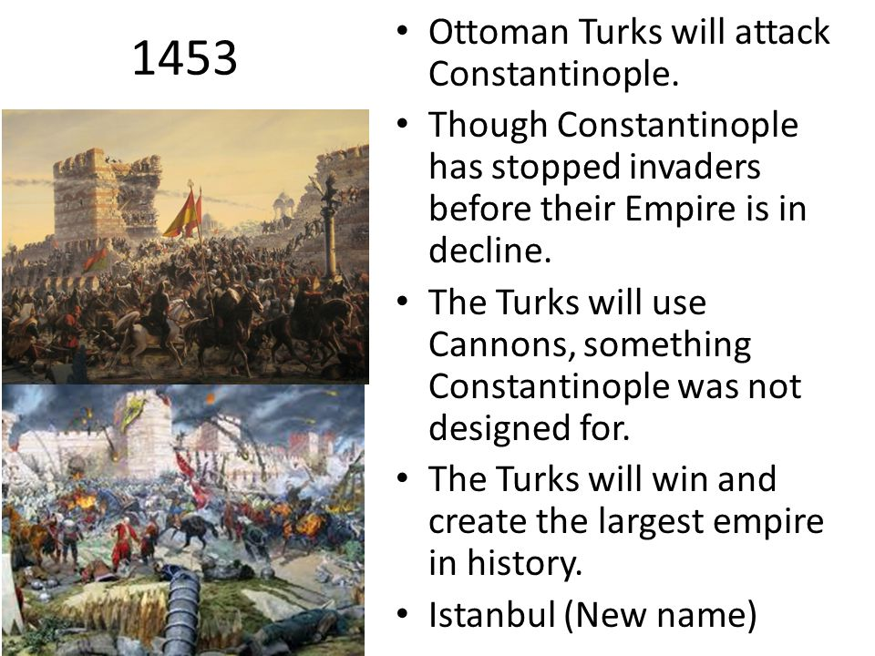 1453 Ottoman Turks will attack Constantinople. Though Constantinople has stopped invaders before their Empire is in decline. The Turks will use Cannon