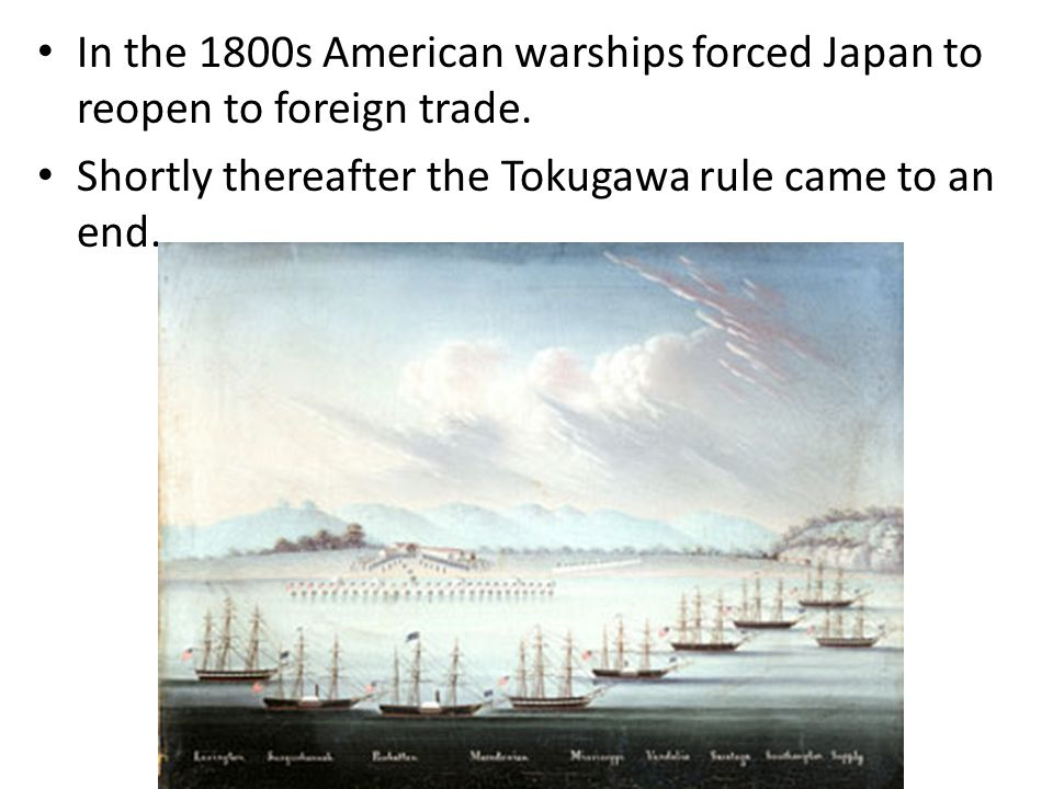 In the 1800s American warships forced Japan to reopen to foreign trade. Shortly thereafter the Tokugawa rule came to an end.