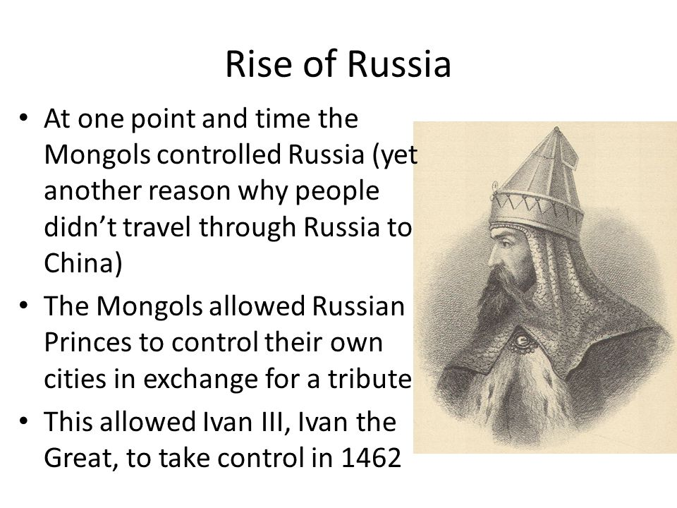 Rise of Russia At one point and time the Mongols controlled Russia (yet another reason why people didn't travel through Russia to China) The Mongols a