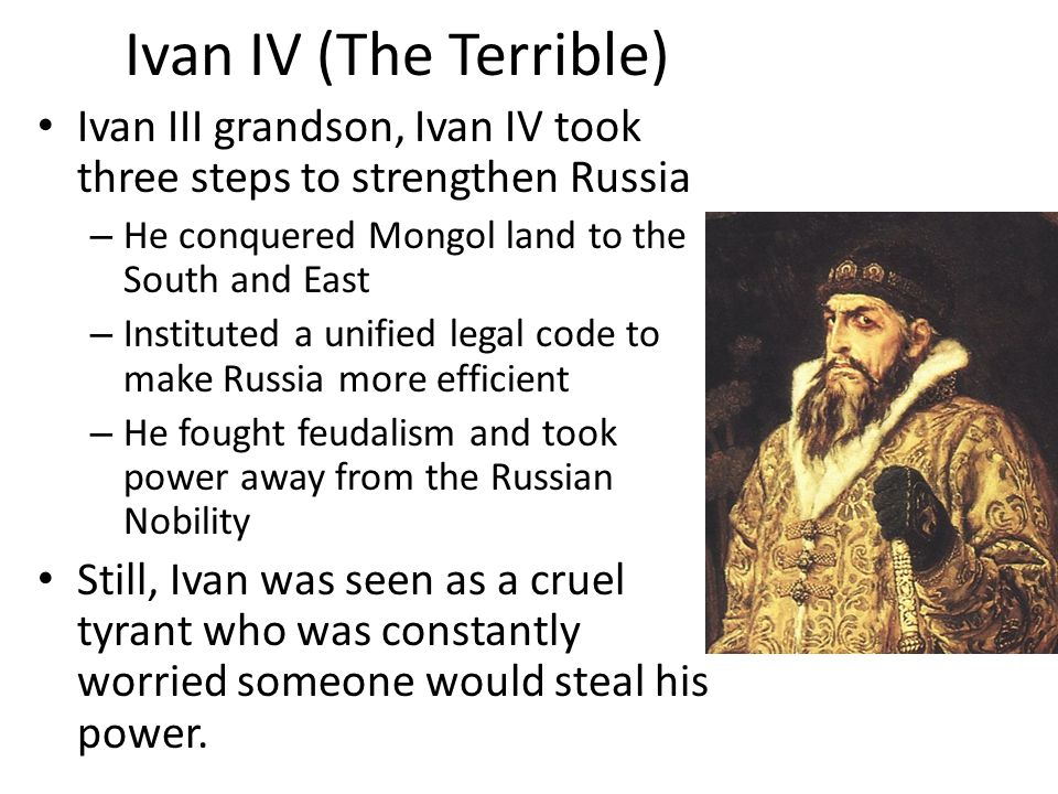 Ivan IV (The Terrible) Ivan III grandson, Ivan IV took three steps to strengthen Russia – He conquered Mongol land to the South and East – Instituted a unified legal code to make Russia more efficient – He fought feudalism and took power away from the Russian Nobility Still, Ivan was seen as a cruel tyrant who was constantly worried someone would steal his power.