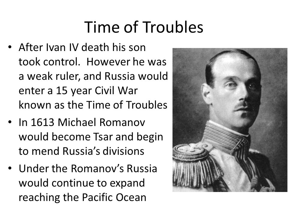 Time of Troubles After Ivan IV death his son took control. However he was a weak ruler, and Russia would enter a 15 year Civil War known as the Time o