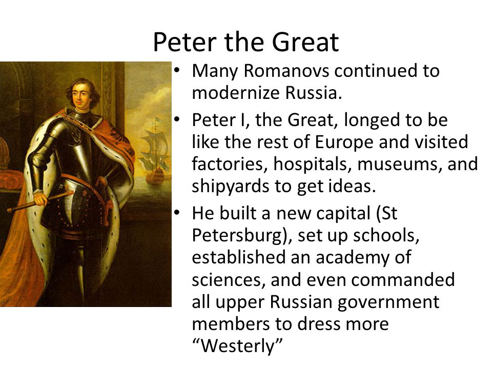 Peter the Great Many Romanovs continued to modernize Russia. Peter I, the Great, longed to be like the rest of Europe and visited factories, hospitals