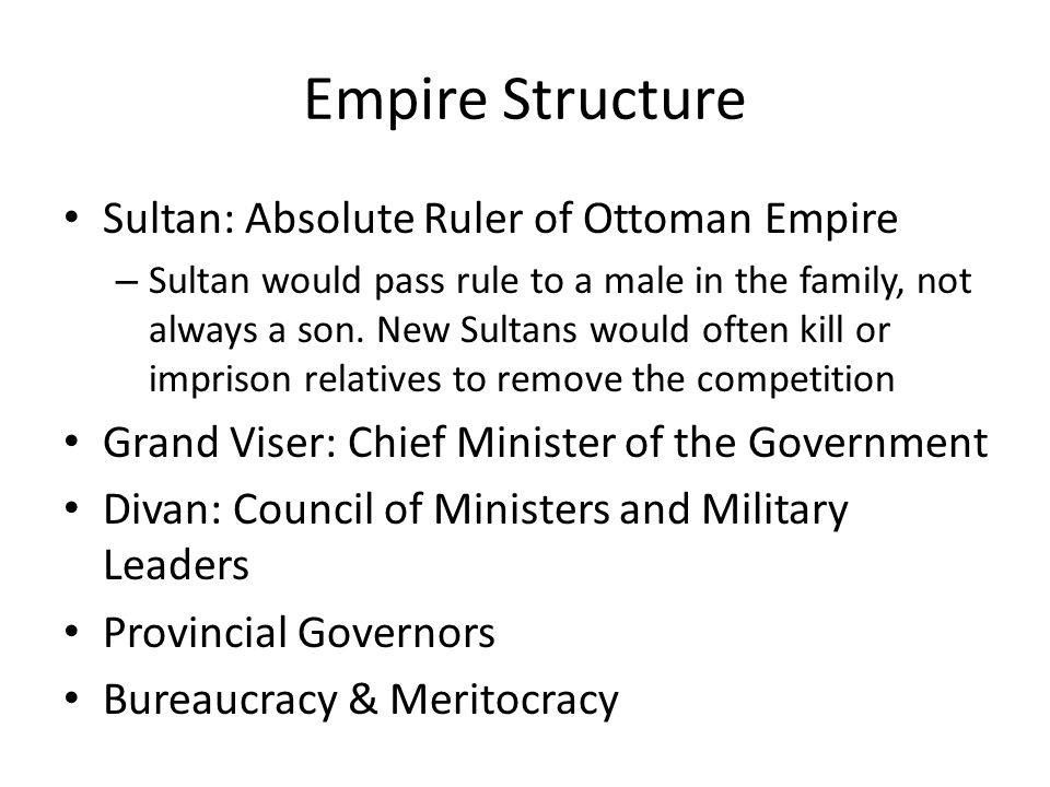 Empire Structure Sultan: Absolute Ruler of Ottoman Empire – Sultan would pass rule to a male in the family, not always a son. New Sultans would often
