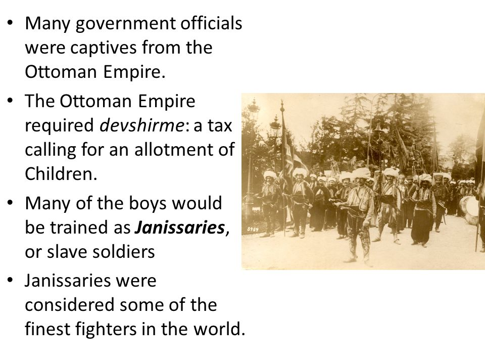 Many government officials were captives from the Ottoman Empire. The Ottoman Empire required devshirme: a tax calling for an allotment of Children. Ma