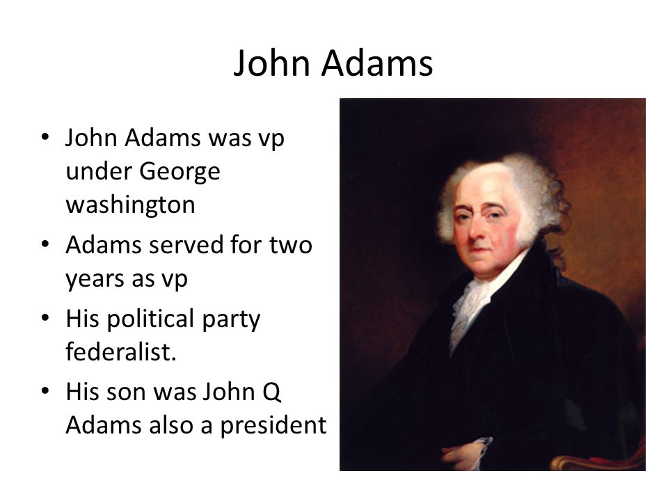 John Adams John Adams was vp under George washington Adams served for two years as vp His political party federalist.