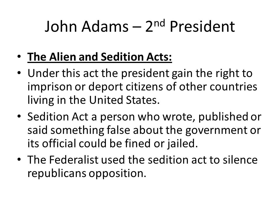 John Adams – 2 nd President The Alien and Sedition Acts: Under this act the president gain the right to imprison or deport citizens of other countries living in the United States.