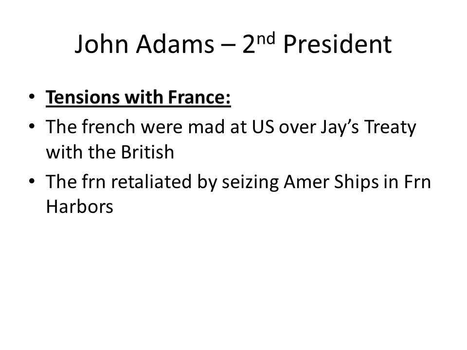 John Adams – 2 nd President Tensions with France: The french were mad at US over Jay's Treaty with the British The frn retaliated by seizing Amer Ships in Frn Harbors