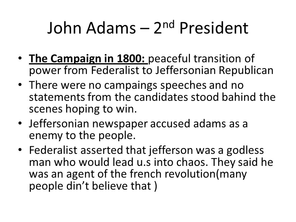 John Adams – 2 nd President The Campaign in 1800: peaceful transition of power from Federalist to Jeffersonian Republican There were no campaings speeches and no statements from the candidates stood bahind the scenes hoping to win.