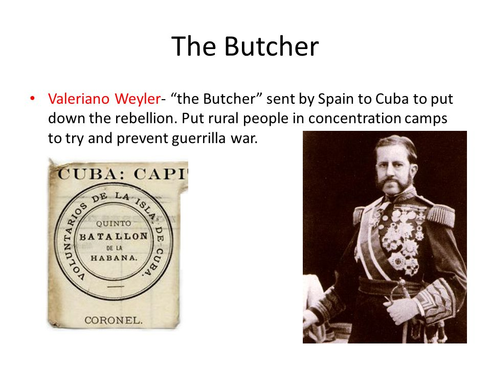 The Butcher Valeriano Weyler- the Butcher sent by Spain to Cuba to put down the rebellion.