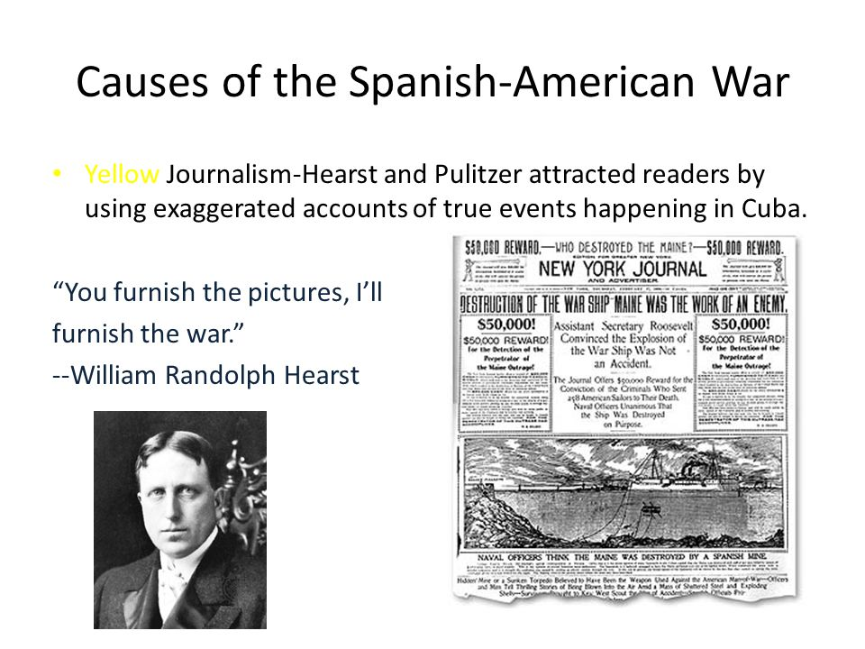 Causes of the Spanish-American War Yellow Journalism-Hearst and Pulitzer attracted readers by using exaggerated accounts of true events happening in Cuba.