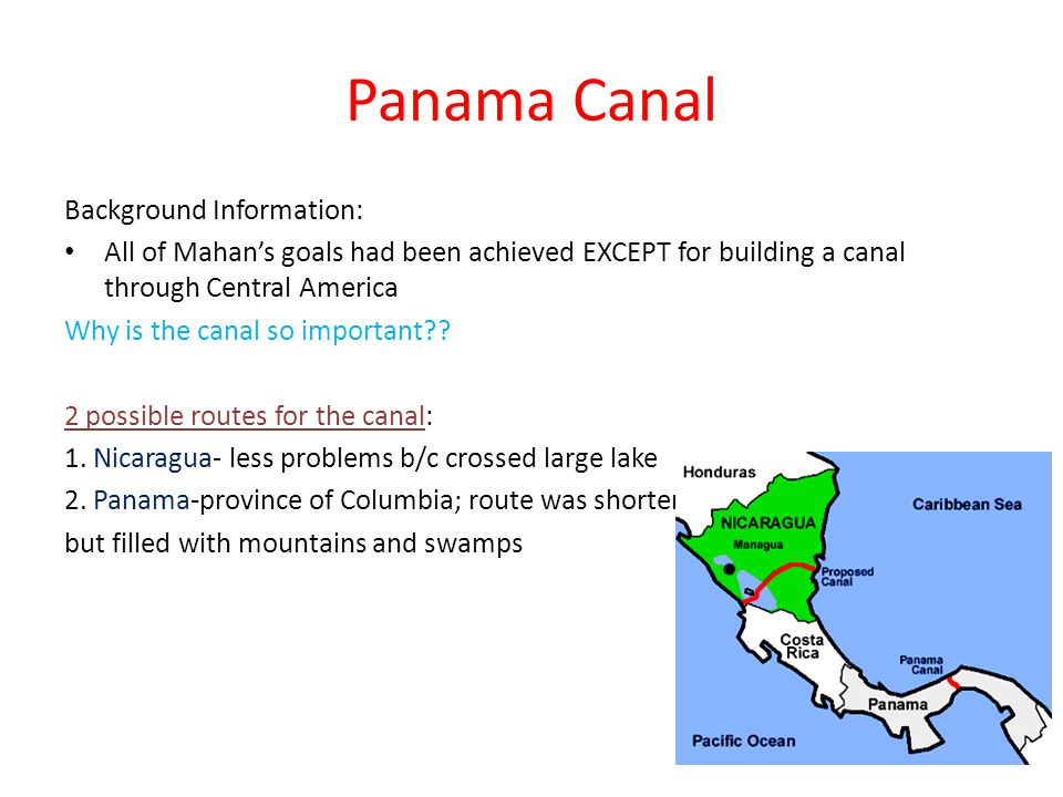 Panama Canal Background Information: All of Mahan's goals had been achieved EXCEPT for building a canal through Central America Why is the canal so important .