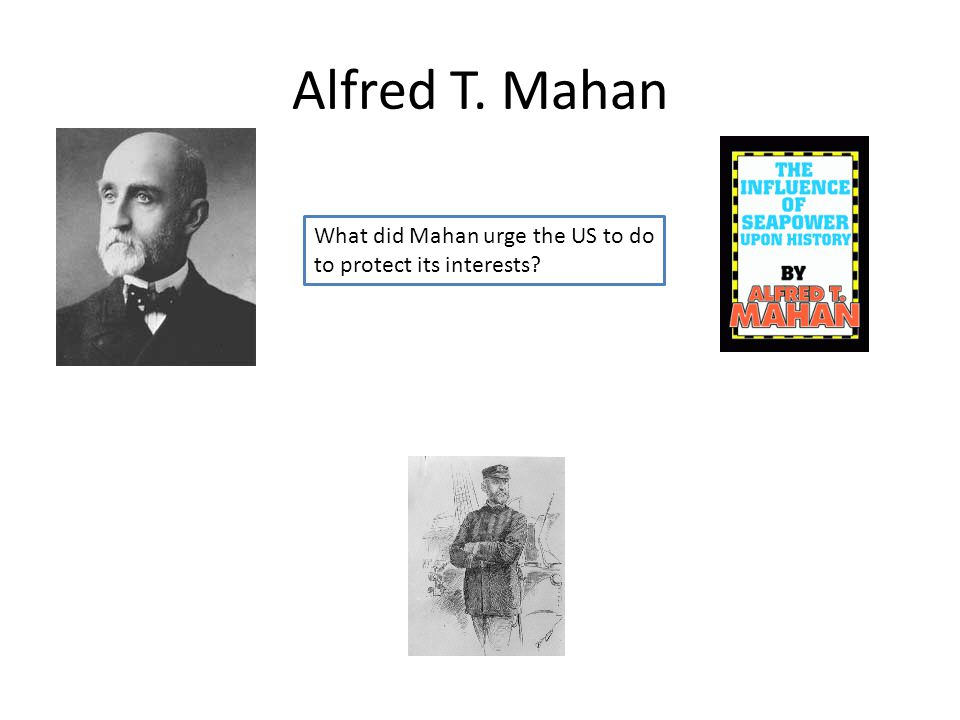 Alfred T. Mahan What did Mahan urge the US to do to protect its interests