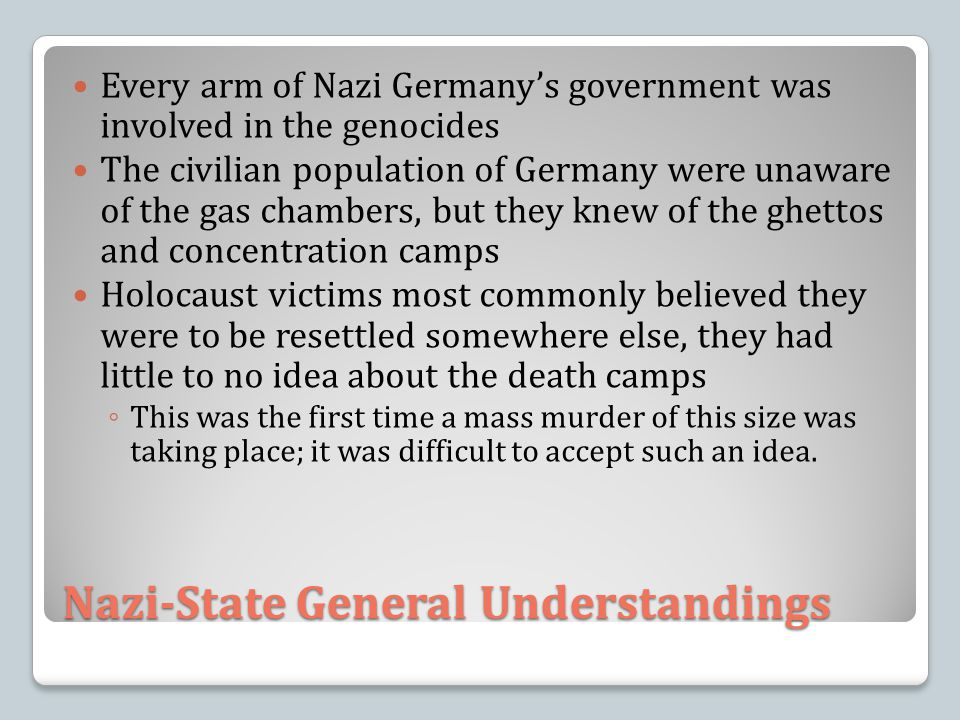Nazi-State General Understandings Every arm of Nazi Germany's government was involved in the genocides The civilian population of Germany were unaware