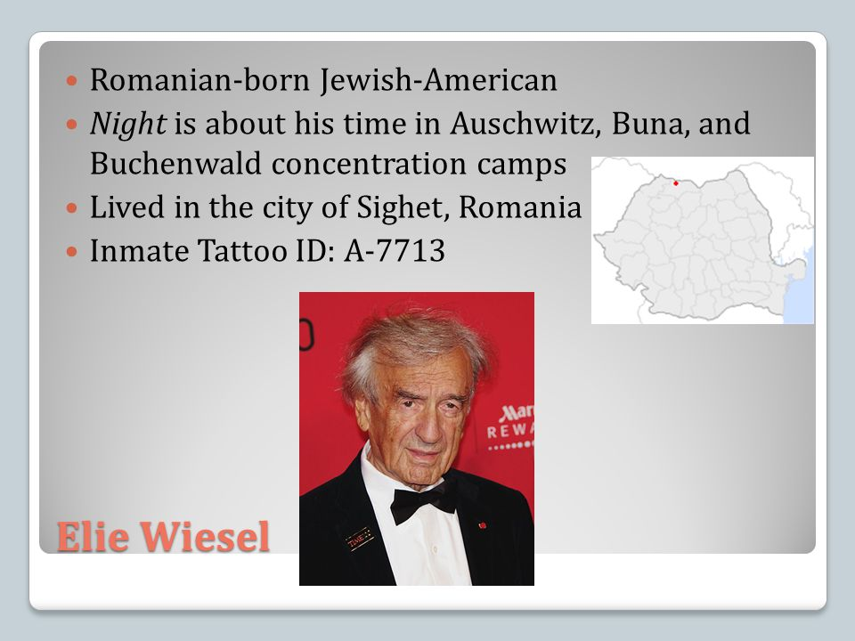 Elie Wiesel Romanian-born Jewish-American Night is about his time in Auschwitz, Buna, and Buchenwald concentration camps Lived in the city of Sighet, Romania Inmate Tattoo ID: A-7713