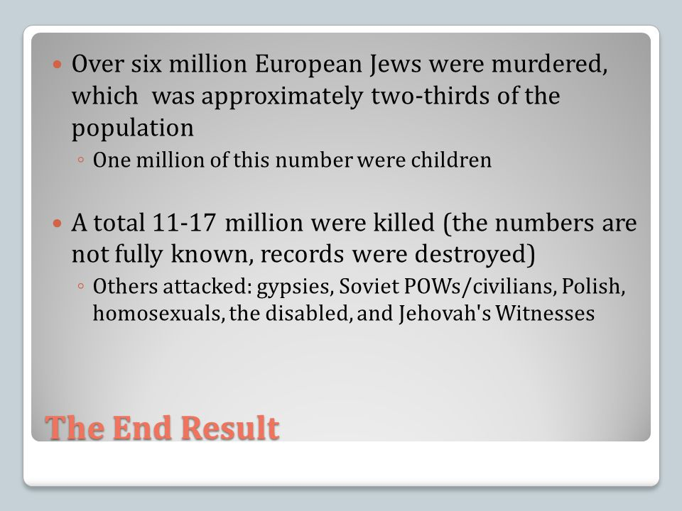 The End Result Over six million European Jews were murdered, which was approximately two-thirds of the population ◦ One million of this number were children A total 11-17 million were killed (the numbers are not fully known, records were destroyed) ◦ Others attacked: gypsies, Soviet POWs/civilians, Polish, homosexuals, the disabled, and Jehovah s Witnesses