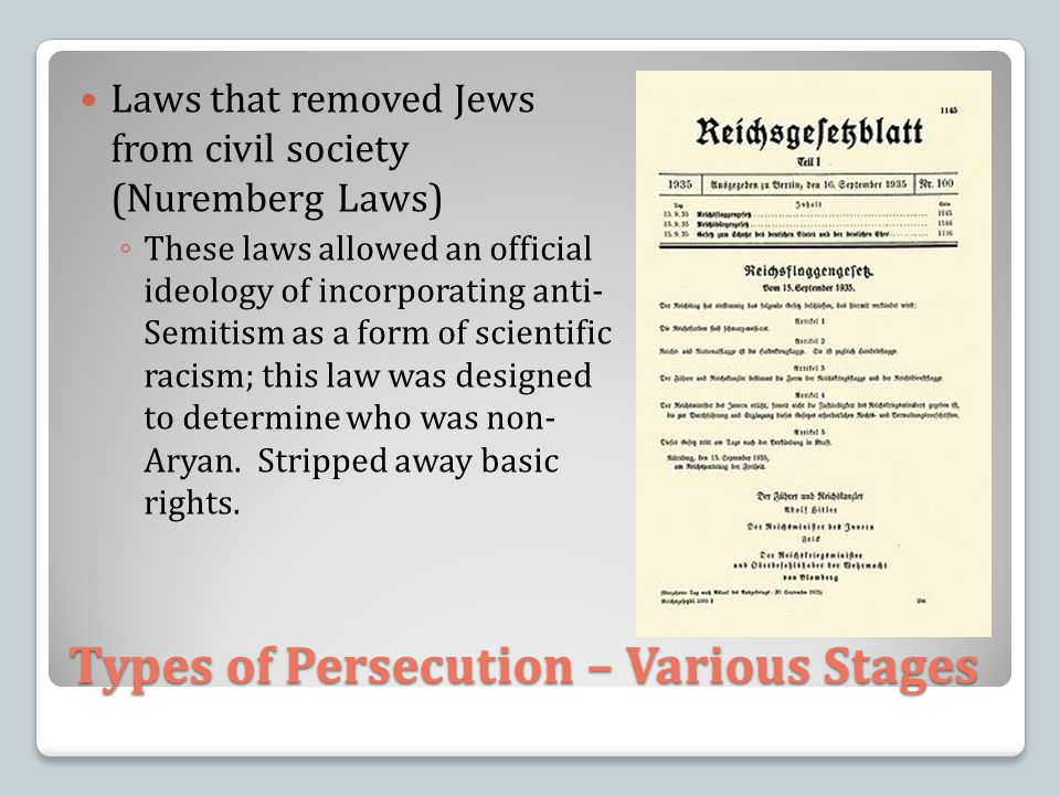 Types of Persecution – Various Stages Laws that removed Jews from civil society (Nuremberg Laws) ◦ These laws allowed an official ideology of incorporating anti- Semitism as a form of scientific racism; this law was designed to determine who was non- Aryan.