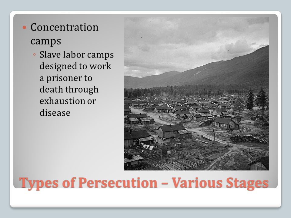 Types of Persecution – Various Stages Concentration camps ◦ Slave labor camps designed to work a prisoner to death through exhaustion or disease