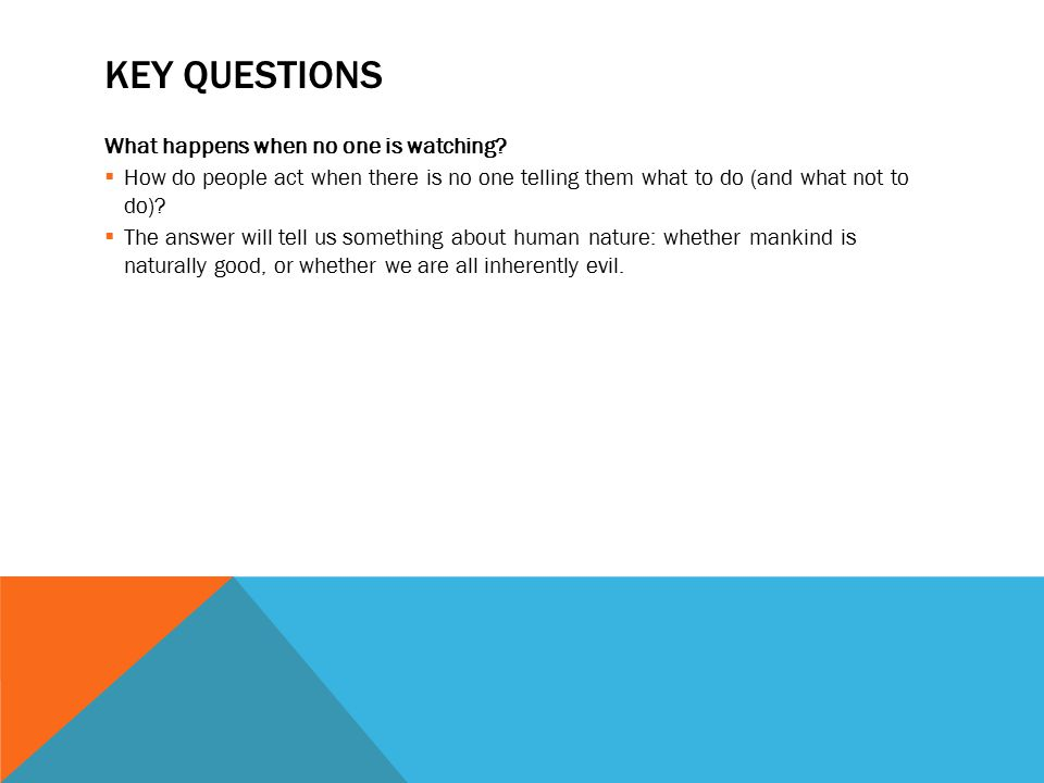 KEY QUESTIONS What happens when no one is watching?  How do people act when there is no one telling them what to do (and what not to do)?  The answe
