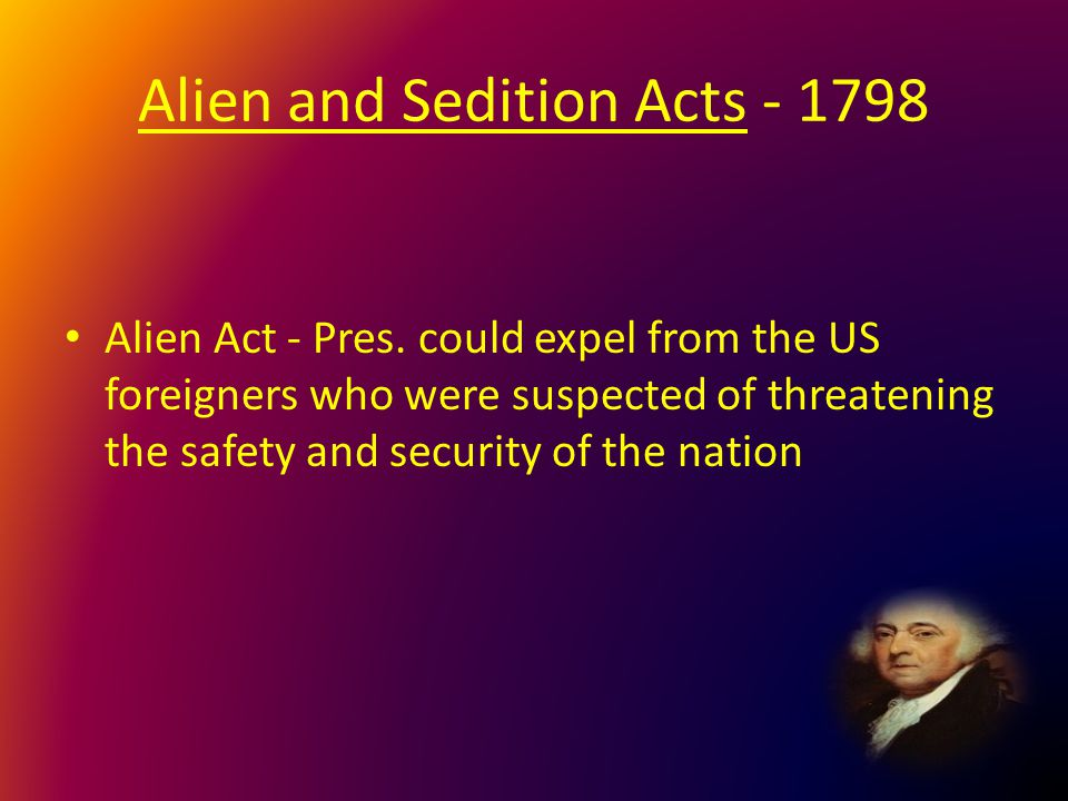 Alien and Sedition Acts - 1798 Alien Act - Pres. could expel from the US foreigners who were suspected of threatening the safety and security of the n