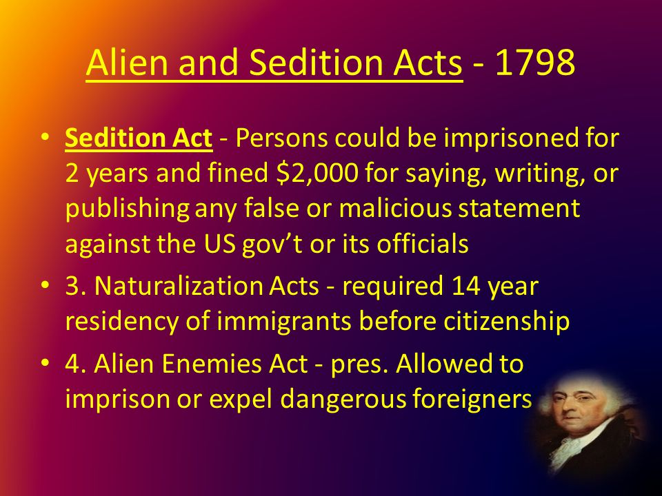 Alien and Sedition Acts - 1798 Sedition Act - Persons could be imprisoned for 2 years and fined $2,000 for saying, writing, or publishing any false or