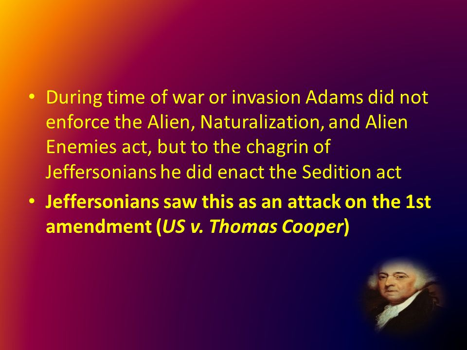 During time of war or invasion Adams did not enforce the Alien, Naturalization, and Alien Enemies act, but to the chagrin of Jeffersonians he did enac