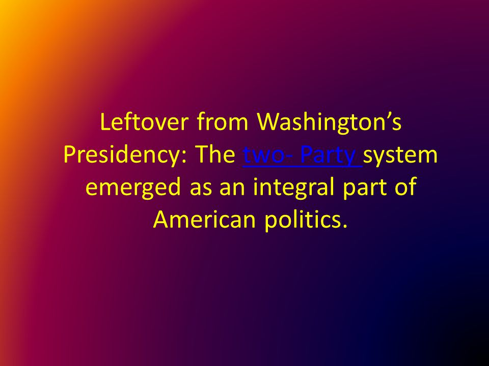 Leftover from Washington's Presidency: The two- Party system emerged as an integral part of American politics.two- Party
