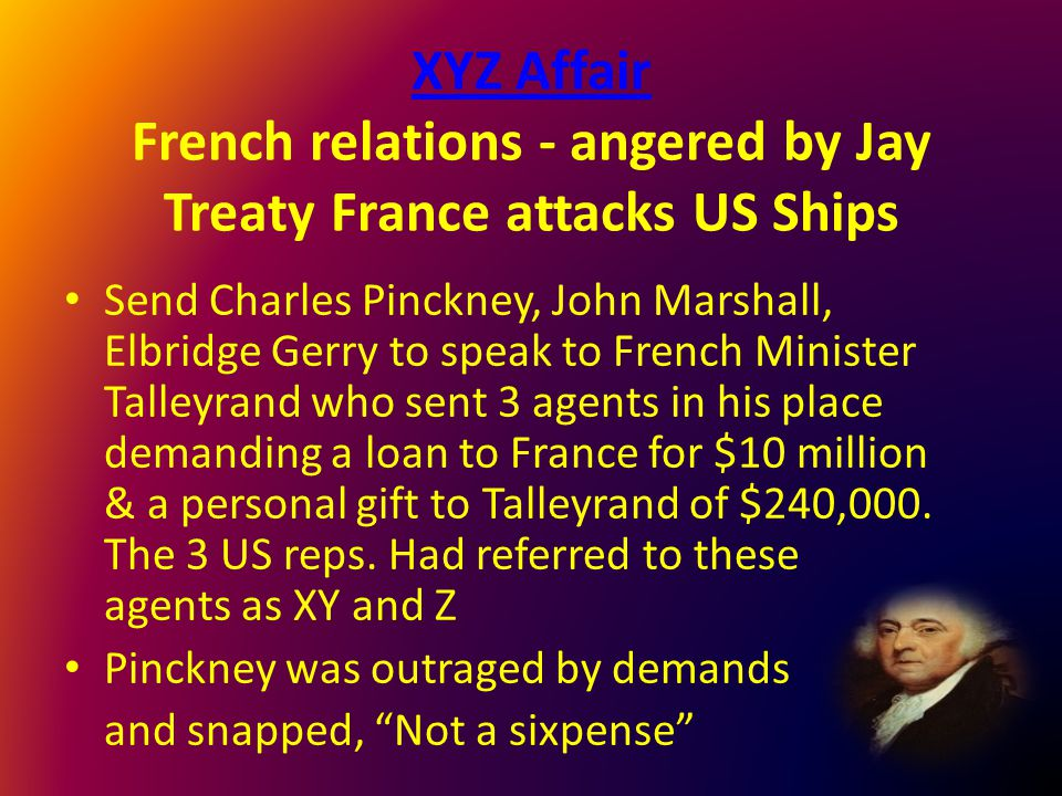 XYZ Affair XYZ Affair French relations - angered by Jay Treaty France attacks US Ships Send Charles Pinckney, John Marshall, Elbridge Gerry to speak t